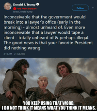 inconceivable: Donald J. Trump  Fake News Account  @realDonaldTrump  Follow  Inconceivable that the government would  break into a lawyer's office (early in the  morning) - almost unheard of. Even more  inconceivable that a lawyer would tape a  client - totally unheard of & perhaps illegal  The good news is that your favorite President  did nothing wrong!  8:10 AM 21 Jul 2018  YOU KEEP USING THAT WORD  I DO NOT THINKIT MEANS WHAT YOU THINK IT MEANS.