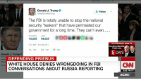 "Fbi, Memes, and Russia: Donald J. Trump  Follow  arealDonald Trump  The FBI is totally unable to stop the national  security ""leakers"" that have permeated our  government for a long time. They can't even......  12,255  49,523  WEDNESDAY 9PM ET  7:31 AM 24 Feb 2017  McCAIN & GRAHAM  TOWN HALL  h 13K  ta 12K  5 DAYS  Donald J. Trump  DEFENDING PRIEBUS  WHITE HOUSE DENIES WRONGDOING IN FBI  (CNN  CONVERSATIONS ABOUT RUSSIA REPORTING  5:02 PM PT  AC360° Two senior administration officials vehemently argued that White House officials acted appropriately in asking the FBI to publicly knock down media reports about communications between President Donald J. Trump's associates and Russians known to US intelligence. http://cnn.it/2lEKOsD"