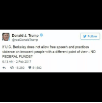 Memes, UC Berkeley, and Conservative: Donald J. Trump  Follow  @real Donald Trump  If U.C. Berkeley does not allow free speech and practices  violence on innocent people with a different point of view NO  FEDERAL FUNDS?  6:13 AM 2 Feb 2017  t 16,280 51,682 President DonaldTrump hinted that federal funding could be cut after violent protests broke out at UC Berkeley. The protests were in response to a planned talk on campus Wednesday by conservative activist and journalist Milo Yiannopoulos. The talk was canceled due to the protests.