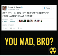 He went full caps lock. You never go full caps lock.: Donald J. Trump  Follow  @real Donald Trump  SEE YOU IN COURT, THE SECURITY OF  OUR NATION IS AT STAKE!  RETWEETS LIKES  4,598  12.608  6:35 PM 9 Feb 2017  4.1K  V 13K  YOU MAD, BRO?  OCALI He went full caps lock. You never go full caps lock.