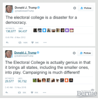 College, Donald Trump, and Memes: Donald J. Trump  Follow  @real Donald Trump  The electoral College is a disaster for a  democracy.  136,677 94,437  a  8:45 PM 6 Nov 2012  t R, 140K 94K  a Donald J. Trum  Follow  (areal Donald Trump  The Electoral College is actually genius in that  it brings all states, including the smaller ones,  into play. Campaigning is much different!  RETWEETS LIKES  29,577  5:40 AM 15 Nov 2016  Bernie  V 91K  30K The United States doesn't need to build a wall. We should build a mirror to look at ourselves.