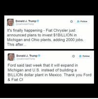 """Memes, Chrysler, and Fiat: Donald J. Trump  Follow  @realDonald Trump  It's finally happening Fiat Chrysler just  announced plans to invest $1BILLION in  Michigan and Ohio plants, adding 2000 jobs.  This after.  Donald J. Trump  Follow  areal Donald Trump  Ford said last week that it will expand in  Michigan and U.S. instead of building a  BILLION dollar plant in Mexico. Thank you Ford  & Fiat Cl """"It's finally happening."""" - President-elect DonaldTrump FiatChrysler will add three new Jeeps to its lineup including a pickup truck as it invests $1 billion in two U.S. factories. The expansion will create 2,000 new jobs. For more on this story, visit FoxBusiness.com."""