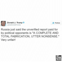 "Memes, Fox News, and 🤖: Donald J. Trump  Follow  @realDonald Trump  Russia just said the unverified report paid for  by political opponents is ""A COMPLETE AND  TOTAL FABRICATION, UTTER NON SENSE.""  Very unfair!  FOX  NEWS President-elect DonaldTrump and Russia are denying the report that the Kremlin has collected compromising information about Trump."