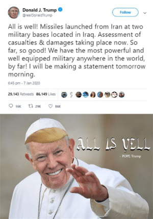 Pope Trump 2020: Donald J. Trump  Follow  @realDonaldTrump  All is well! Missiles launched from Iran at two  military bases located in Iraq. Assessment of  casualties & damages taking place now. So  far, so good! We have the most powerful and  well equipped military anywhere in the world,  by far! I will be making a statement tomorrow  morning.  6:45 pm - 7 Jan 2020  29,143 Retweets 86,149 Likes  t7 29K  O 86K  16K  ALL IS VELL  - POPE Trump Pope Trump 2020