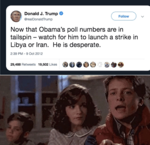 Sounds familiar...: Donald J. Trump  Follow  @realDonaldTrump  Now that Obama's poll numbers are in  tailspin – watch for him to launch a strike in  Libya or Iran. He is desperate.  2:39 PM - 9 Oct 2012  29,488 Retweets 19,502 Likes Sounds familiar...