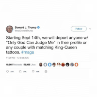 "BREAKING NEWS!! I feel like we can all come together on this? 🤔: Donald J. Trump  Follow  @realDonaldTrump  Starting Sept 14th, we will deport anyone w/  ""Only God Can Judge Me"" in their profile or  any couple with matching King-Queen  tattoos. #maga  11:00 AM -13 Sep 2017  19,865 Retweets 58,999 Likes  瘾00 ⑨6) BREAKING NEWS!! I feel like we can all come together on this? 🤔"