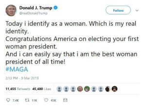 Click 'Like' if you think I'm stupid.: Donald J. Trump  Follow  @realDonaldTrump  Today i identify as a woman. Which is my real  identity.  Congratulations America on electing your first  woman president  And i can easily say that i am the best woman  president of all time!  #MAGA  2:13 PM - 9 Mar 2019  11.455 Retwets 45,480 Likes Click 'Like' if you think I'm stupid.