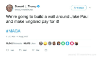browsedankmemes:  🅱AKE PAUL MAGA (by hermione69dme ) via /r/dank_meme http://ift.tt/2wgz04B: Donald J. Trump  Follow  @realDonaldTrump  We're going to build a wall around Jake Paul  and make England pay for it!  #MAGA  11:13 AM - 4 Aug 2017  9,742 Retweets 55,672 Likes  @︶雳瘾@OOO  18K 2056K  created tweeterino.com browsedankmemes:  🅱AKE PAUL MAGA (by hermione69dme ) via /r/dank_meme http://ift.tt/2wgz04B