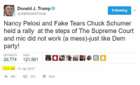 Supreme Court, Conservative, and Nancy Pelosi: Donald J. Trump  Following  areal Donald Trump  Nancy Pelosi and Fake Tears Chuck Schumer  held a rally at the steps of The Supreme Court  and mic did not work (a mess)-just like Dem  party!  RETWEETS LIKES  26,774  121,891  21 AM 31 Jan 2017  35K  122K I love Trump's tweets. Perfect 😂😂😂 trumpmemes supremecourt trumptwitter liberals libbys democraps liberallogic liberal ccw247 conservative constitution presidenttrump nobama stupidliberals merica america stupiddemocrats donaldtrump trump2016 patriot trump yeeyee presidentdonaldtrump draintheswamp makeamericagreatagain trumptrain maga Add me on Snapchat and get to know me. Don't be a stranger: thetypicallibby Partners: @theunapologeticpatriot 🇺🇸 @too_savage_for_democrats 🐍 @thelastgreatstand 🇺🇸 @always.right 🐘 TURN ON POST NOTIFICATIONS! Make sure to check out our joint Facebook - Right Wing Savages Joint Instagram - @rightwingsavages Joint Twitter - @wethreesavages Follow my backup page: @the_typical_liberal_backup