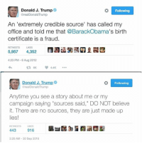 """Memes, 🤖, and Extreme: Donald J. Trump  Following  @real Donald Trump  An """"extremely credible source' has called my  office and told me that @BarackObama's birth  certificate is a fraud.  RETWEETS LIKES  5,957  4,352  4:23 PM 6 Aug 2012  Donald J. Trump  Following  @realDonald Trump  Anytime you see a story about me or my  campaign saying """"sources said  DO NOT believe  it. There are no sources, they are just made up  lies!  RETWEETS  LIKES  443  916  3:20 AM 30 Sep 2016 Alternative facts."""