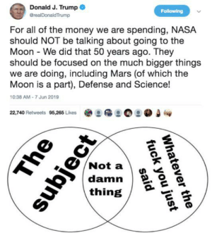 Fuck You, Money, and Nasa: Donald J. Trump  Following  @realDonaldTrump  For all of the money we are spending, NASA  should NOT be talking about going to the  Moon - We did that 50 years ago. They  should be focused on the much bigger things  we are doing, including Mars (of which the  Moon is a part), Defense and Science!  10:38 AM-7 Jun 2019  22,740 Retweets 95,265 Likes  Not a  damn  thing  Whatever the  fuck you just  subject  The  said Excuse me but what the fuck