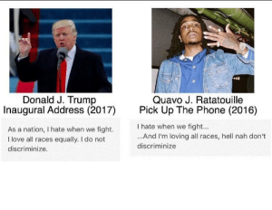 Sus Donald #meme #funny #blackpeopletwitter #lmao: Donald J. Trump  Inaugural Address (2017  As a nation, I hate when we fight.  I love all races equally. I do not  Quavo J. Ratatouille  Pick Up The Phone (2016)  I hate when we fight...  ...And I'm loving all races, hell nah don't  discriminize  discriminize Sus Donald #meme #funny #blackpeopletwitter #lmao