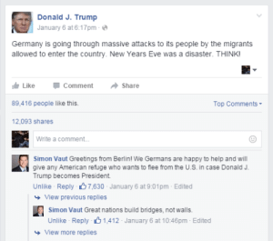Migrants: Donald J. Trump  January 6 at 6:17pm - e  Germany is going through massive attacks to its people by the migrants  allowed to enter the country. New Years Eve was a disaster. THINK!  Like  Comment  Share  89,416 people like this.  Top Comments-  12,093 shares  Write a comment.  Simon Vaut Greetings from Berlin! We Germans are happy to help and will  give any American refuge who wants to flee from the U.S. in case Donald J.  Trump becomes President.  Unlike - Reply 67,630 - January 6 at 9:01pm - Edited  + View previous replies  Simon Vaut Great nations build bridges, not walls.  Unlike Reply B 1,412 - January 6 at 10:46pm - Edited  + View more replies
