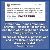 "Memes, Enemies, and 🤖: Donald J. Trump  O  Follow  arealDonaldTrump  Happy New Year to all, including to my many  enemies and those who have fought me and lost  so badly they just don't know what to do. Love!  RETWEE LKES  20,003  45,531  5:17 AM 31 Dec 2016  Notice how Trump always says  ""enemies"" instead of ""opponents.""  And those who ""fought me'' instead  of ""disagreed with me.""  His endless rhetoric of personal war  and us-vs-them is what keeps  America divided  AMERICAN NEWSX SHARE if you agree.   H/t American News X"