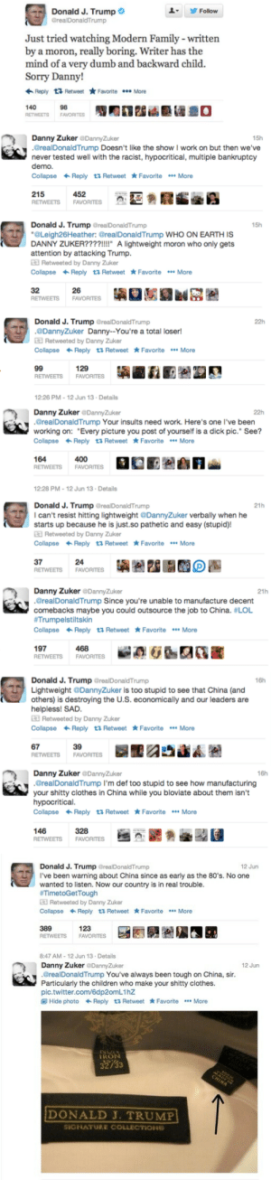"cassyphace:  thingstolovefor:    This guy is running for president? #Hate it!  his comebacks read like a middle school boy on a message board for the first time? : Donald J. Trump O  Follow  @realDonaldTrump  Just tried watching Modern Family - written  by a moron, really boring. Writer has the  mind of a very dumb and backward child.  Sorry Danny!  Reply 13 Retweet  Favorite . More  140  98  20  RETWEETS  FAVORITES  Danny Zuker @DannyZuker  .@realDonaldTrump Doesn't like the show I work on but then we've  15h  never tested well with the racist, hypocritical, multiple bankruptcy  demo.  Collapse + Reply ta Retweet * Favorite *** More  452  215  RETWEETS  FAVORITES  Donald J. Trump @realDonaldTrump  ""@Leigh26Heather: @realDonaldTrump WHO ON EARTH IS  DANNY ZUKER????!!!!"" A lightweight moron who only gets  attention by attacking Trump.  E Retweeted by Danny Zuker  Collapse + Reply 23 Retweet * Favorite •** More  15h  32  RETWEETS  26  FAVORITES   Donald J. Trump @realDonaldTrump  .@DannyZuker Danny--You're a total loser!  E Retweeted by Danny Zuker  Collapse + Reply 23 Retweet * Favorite *** More  22h  99  RETWEETS  129  FAVORITES  12:26 PM - 12 Jun 13 · Details  Danny Zuker @DannyZuker  .@realDonaldTrump Your insults need work. Here's one l've been  working on: ""Every picture you post of yourself is a dick pic."" See?  Collapse + Reply t3 Retweet * Favorite *** More  22h  164  400  FAVORITES  RETWEETS  12:28 PM - 12 Jun 13 · Details  Donald J. Trump @realDonaldTrump  I can't resist hitting lightweight @DannyZuker verbally when he  starts up because he is just.so pathetic and easy (stupid)!  E Retweeted by Danny Zuker  Collapse + Reply t3 Retweet * Favorite ** More  21h  37  24  RETWEETS  FAVORITES   Danny Zuker @DannyZuker  .@realDonaldTrump Since you're unable to manufacture decent  comebacks maybe you could outsource the job to China. #LOL  #Trumpelstiltskin  21h  Collapse + Reply t3 Retweet * Favorite •** More  197  468  RETWEETS  FAVORITES  Donald J. Trump @realDonaldTrump  Lightweight @DannyZuker is too stupid to see that China (and  others) is destroying the U.S. economically and our leaders are  helpless! SAD.  E Retweeted by Danny Zuker  Collapse + Reply t3 Retweet * Favorite ** More  16h  67  39  FAVORITES  RETWEETS  Danny Zuker @DannyZuker  .@realDonaldTrump I'm def too stupid to see how manufacturing  your shitty clothes in China while you bloviate about them isn't  hypocritical.  16h  Collapse + Reply 23 Retweet * Favorite ** More  146  328  RETWEETS  FAVORITES   Donald J. Trump @realDonaldTrump  I've been warning about China since as early as the 80's. No one  wanted to listen. Now our country is in real trouble.  #TimetoGetTough  E Retweeted by Danny Zuker  12 Jun  Collapse + Reply 23 Retweet * Favorite ** More  123  389  FAVORITES  RETWEETS  8:47 AM - 12 Jun 13 Details  12 Jun  Danny Zuker @DannyZuker  .@realDonaldTrump You've always been tough on China, sir.  Particularly the children who make your shitty clothes.  pic.twitter.com/6dp2omL1hZ  O Hide photo + Reply t3 Retweet * Favorite * More  TRON  32733  CHINA  DONALD J. TRUMP  SIGNATURE COLLECTIONE cassyphace:  thingstolovefor:    This guy is running for president? #Hate it!  his comebacks read like a middle school boy on a message board for the first time?"