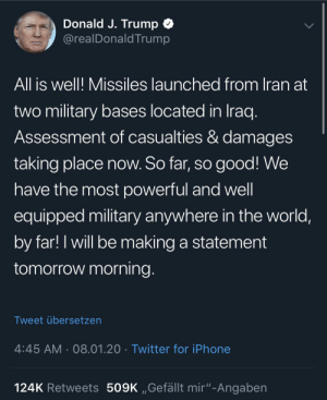 """All is well: Donald J. Trump O  @realDonald Trump  All is well! Missiles launched from Iran at  two military bases located in Iraq.  Assessment of casualties & damages  taking place now. So far, so good! We  have the most powerful and well  equipped military anywhere in the world,  by far! I will be making a statement  tomorrow morning.  Tweet übersetzen  4:45 AM · 08.01.20 · Twitter for iPhone  124K Retweets 509K """"Gefällt mir""""-Angaben All is well"""