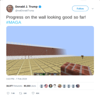 Broomstick, Good, and Trump: Donald J. Trump o  @realDonaldTrump  Follow  Progress on the wall looking good so far!  #MAGA  3:43 PM-7 Feb 2019  18,377 Retweets 83,333 Likes O President Donald J. Trump approves building of The Wall (2019) (Decolorized, then colorized again)