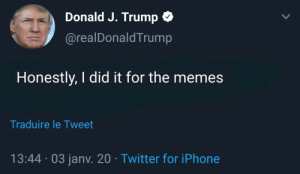 Trump to host meme review question mark: Donald J. Trump O  @realDonaldTrump  Honestly, I did it for the memes  Traduire le Tweet  13:44 · 03 jany. 20 · Twitter for iPhone Trump to host meme review question mark