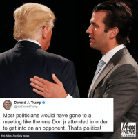 President DonaldTrump defended his son after reports that DonaldTrumpJr willingly met with a Russian lawyer said to have damaging information about HillaryClinton.: Donald J. Trump o  @realDonaldTrump  Most politicians would have gone to a  meeting like the one Don jr attended in order  to get info on an opponent. That's politics!  FOX  NEWS  Rick Wilking-PooVGetty Images President DonaldTrump defended his son after reports that DonaldTrumpJr willingly met with a Russian lawyer said to have damaging information about HillaryClinton.