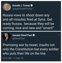 """Senator Rand Paul is right.  (MB): Donald J. Trump o  @realDonaldTrump  Russia vows to shoot down any  and all missiles fired at Syria. Get  ready Russia, because they will be  coming, nice and new and """"smart!""""  Senator Rand Paul  @RandPaul  Promising war by tweet, insults not  only the Constitution but every soldier  who puts their life on the line.  6:52 AM 11 Apr 18 Senator Rand Paul is right.  (MB)"""