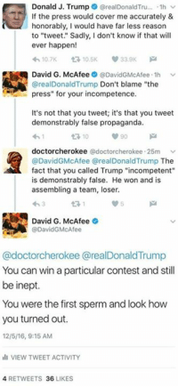 """Donald Trump, Memes, and Covers: Donald J. Trump  orealDonaldTru... 1h v  f the press would cover me accurately &  honorably, I would have far less reason  to """"tweet."""" Sadly, I don't know if that will  ever happen!  10.7K t 10.5K 33.9K  David G. McAfee @DavidGMcAfee.1h  v  @real Donald Trump  Don't blame """"the  press"""" for your incompetence.  It's not that you tweet; it's that you tweet  demonstrably false propaganda.  90  t 10  doctorcherokee  @doctorcherokee 25m  v  @DavidGMcAfee real Donald Trump The  fact that you called Trump """"incompetent""""  is demonstrably false. He won and is  assembling a team, loser.  David G. McAfee  DavidGMcAfee  @doctorcherokee @realDonald Trump  You can win a particular contest and still  be inept.  You were the first sperm and look how  you turned out.  12/5/16, 9:15 AM  ill VIEW TWEET ACTIVITY  4 RETWEETS 36  LIKES I decided to hold Donald Trump accountable using the only medium he understands: Twitter. I also got a little sassy, but it was to make an important point. ;)"""
