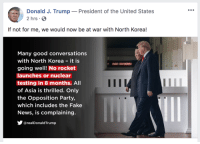 nuclear testing: Donald J. Trump  President of the United States  2 hrs  If not for me, we would now be at war with North Korea!  Many good conversations  with North Korea it is  going well! No rocket  launches or nuclear  testing in 8 months. All  of Asia is thrilled. Only  the Opposition Party,  which includes the Fake  News, is complaining.  У @realDonaldTrump