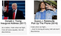 smh trump tryna steal quavo flow 😤😤: Donald J. Trump  Quavo J. Ratatouille  Inaugural Address (2017) Pick Up The Phone (2016)  hate when we fight...  As a nation, hate when we fight.  ...And I'm loving all races, hell nah don't  I love all races equally. I do not  discriminize  discriminize smh trump tryna steal quavo flow 😤😤