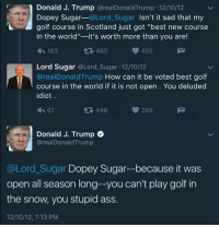 """I laughed so damn hard 😂 yes Trump really said this. I took it upon myself to find it on his Twitter to make sure. Too good 😂 twitter trumpmemes realdonaldtrump liberals libbys libtards liberallogic liberal ccw247 conservative constitution presidenttrump nobama stupidliberals merica america stupiddemocrats donaldtrump trump2016 patriot trump yeeyee presidentdonaldtrump draintheswamp makeamericagreatagain trumptrain maga Add me on Snapchat and get to know me. Don't be a stranger: thetypicallibby Partners: @tomorrowsconservatives 🇺🇸 @too_savage_for_democrats 🐍 @thelastgreatstand 🇺🇸 @always.right 🐘 TURN ON POST NOTIFICATIONS! Make sure to check out our joint Facebook - Right Wing Savages Joint Instagram - @rightwingsavages Joint Twitter - @wethreesavages Follow my backup page: @the_typical_liberal_backup: Donald J. Trump  @real Donald Trump 12/10/12  Dopey Sugar  @Lord Sugar  Isn't it sad that my  golf course in Scotland just got """"best new course  in the world""""  it's worth more than you are!  455  t 460  163  Lord Sugar  @Lord Sugar. 12/10/12  arealDonald Trump  How can it be voted best golf  course in the world if it is not open You deluded  idiot  288  t 446  61  Donald J. Trump  arealDonald Trump  @Lord Sugar Dopey Sugar--because it was  open all season long--you can't play golf in  the snow, you stupid ass.  12/10/12, 1:13 PM I laughed so damn hard 😂 yes Trump really said this. I took it upon myself to find it on his Twitter to make sure. Too good 😂 twitter trumpmemes realdonaldtrump liberals libbys libtards liberallogic liberal ccw247 conservative constitution presidenttrump nobama stupidliberals merica america stupiddemocrats donaldtrump trump2016 patriot trump yeeyee presidentdonaldtrump draintheswamp makeamericagreatagain trumptrain maga Add me on Snapchat and get to know me. Don't be a stranger: thetypicallibby Partners: @tomorrowsconservatives 🇺🇸 @too_savage_for_democrats 🐍 @thelastgreatstand 🇺🇸 @always.right 🐘 TURN ON POST NOTIFICATIONS! Make sure to check o"""