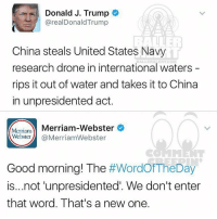 Drone, Memes, and China: Donald J. Trump  real Donald Trump  China steals United States Navy  research drone in international waters  rips it out of water and takes it to China  in unpresidented act.  Merriam-Webster  Merriam-  Webster  @Merriam Webster  Good morning! The  #WordOfTheDay  is...not unpresidented. We don't enter  that word. That's a new one. Ballerific Comment Creepin -- 🌾👀🌾 donaldtrump got bodied by the dictionary commentcreepin