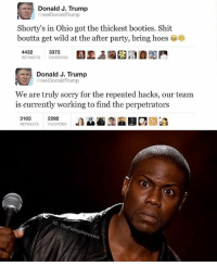 Booty, Donald Trump, and Funny: Donald J. Trump  real Donald Trump  Shorty's in Ohio got the thickest booties. Shit  boutta get wild at the after party, bring hoes  4432  3372  RETWEETS  FAVORITES  Donald J. Trump  realDonald Trump  We are truly sorry for the repeated hacks, our team  is currently working to find the perpetrators  3103  2292  RETWEETS FAVORITES  G: The Funn  ove There ain't no hackers. Donald just LIT