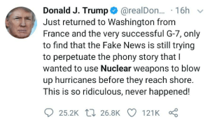 Fake, News, and France: Donald J. Trump@realDo... 16h  Just returned to Washington from  France and the very successful G-7, only  to find that the Fake News is still trying  to perpetuate the phony story that I  wanted to use Nuclear weapons to blow  up hurricanes before they reach shore.  This is so ridiculous, never happened!  25.2K 26.8K 121K He can't stand his inability to deny the truth in both places at once