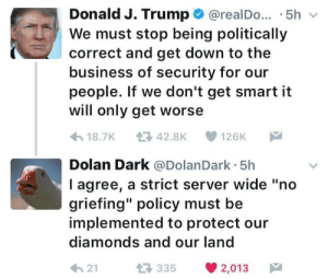 """Dolan Dark: Donald J. Trump @realDo. .5hv  We must stop being politically  correct and get down to the  business of security for our  people. If we don't get smart it  will only get worse  18.7K 42.8K 126K  Dolan Dark @DolanDark 5h  l agree, a strict server wide """"no  griefing"""" policy must be  implemented to protect our  diamonds and our land  21  35 2,013"""