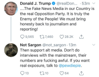 Fake, Fucking, and Meme: Donald J. Trump @realDon... 53m  ....The Fake News Media in our Country is  the real Opposition Party. It is truly thee  Enemy of the People! We must bring  honesty back to journalism and  reporting!  9,565 t7460 28.2K  Not Sargon @not sargon 13m  Then support alt media. Don't do  interviews with the mainstream, their  numbers are fucking awful. If you want  real exposure, talk to @pewdiepie.