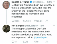 Fake, Fucking, and News: Donald J. Trump @realDon... 53m  ....The Fake News Media in our Country is  the real Opposition Party. It is truly thee  Enemy of the People! We must bring  honesty back to journalism and  reporting!  9,565 7460 28.2K  Not Sargon @not sargon 13m  Then support alt media. Don't do  interviews with the mainstream, their  numbers are fucking awful. If you want  real exposure, talk to @pewdiepie.
