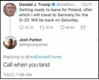 "Snl, Tumblr, and Blog: Donald J. Trump @realDon.. 7/5/17  Getting ready to leave for Poland, after  which I will travel to Germany for the  G-20. Will be back on Saturday.  25.7K 16.1K95.8K  Josh Patten  @thejoshpatten  Replying to @realDonaldTrump  Call when you land  7/5/17, 7:46 AM <p><a href=""http://memehumor.net/post/163179453245/snl-writer-replies-to-every-trump-tweet-like-a"" class=""tumblr_blog"">memehumor</a>:</p>  <blockquote><p>'SNL' writer replies to every Trump tweet like a personal text to him.</p></blockquote>"