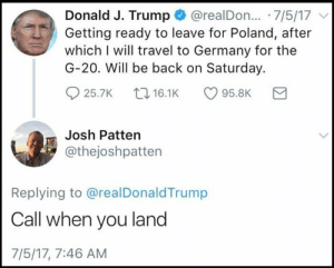 Snl, Tumblr, and Blog: Donald J. Trump @realDon.. 7/5/17  Getting ready to leave for Poland, after  which I will travel to Germany for the  G-20. Will be back on Saturday.  25.7K 16.1K95.8K  Josh Patten  @thejoshpatten  Replying to @realDonaldTrump  Call when you land  7/5/17, 7:46 AM memehumor:  'SNL' writer replies to every Trump tweet like a personal text to him.