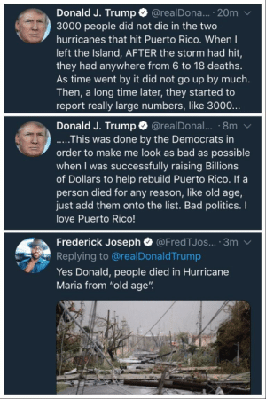 "Bad, Dank, and Love: Donald J. Trump @realDona... 20m  3000 people did not die in the two  hurricanes that hit Puerto Rico. When I  left the Island, AFTER the storm had hit,  they had anywhere from 6 to 18 deaths.  As time went by it did not go up by much.  Then, a long time later, they started to  report really large numbers, like 3000..  Donald J. Trump @realDonal.. 8m  ....This was done by the Democrats in  order to make me look as bad as possible  when I was successfully raising Billions  of Dollars to help rebuild Puerto Rico. If a  person died for any reason, like old age,  just add them onto the list. Bad politics. I  love Puerto Rico!  Frederick Joseph @FredTJos... 3m  Replying to @realDonaldTrump  Yes Donald, people died in Hurricane  Maria from ""old age"". Foreal, we're really doing this? by 2DeadMoose MORE MEMES"