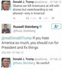 Thank you Russell!!!😂😂🇺🇸🇺🇸 🇺🇸 liberal maga conservative constitution like follow presidenttrump resist stupidliberals merica america stupiddemocrats donaldtrump trump2016 patriot trump yeeyee presidentdonaldtrump draintheswamp makeamericagreatagain trumptrain triggered Partners --------------------- @raised_right_🐘 @conservativemovement🎯 @millennial_republicans🇺🇸 @conservative.nation1776😎 @floridaconservatives🌴: Donald J. Trump @realDonal. 07 Feb 13  Obama can kill Americans at will with  drones but waterboarding is not  allowed-only in America!  わ  t7 2.426 1.597网  0+  Russell Steinberg  @Russ Steinberg  @realDonaldTrump If you hate  America so much, you should run for  President and fix things  8:52 AM 07 Feb 13  Donald J. Trump @realDonal... 07 Feb 13  @Russ.Steinberg Be careful! Thank you Russell!!!😂😂🇺🇸🇺🇸 🇺🇸 liberal maga conservative constitution like follow presidenttrump resist stupidliberals merica america stupiddemocrats donaldtrump trump2016 patriot trump yeeyee presidentdonaldtrump draintheswamp makeamericagreatagain trumptrain triggered Partners --------------------- @raised_right_🐘 @conservativemovement🎯 @millennial_republicans🇺🇸 @conservative.nation1776😎 @floridaconservatives🌴