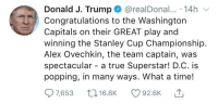 True, Congratulations, and Time: Donald J. Trump@realDonal.. 14h v  Congratulations to the Washington  Capitals on their GREAT play and  winning the Stanley Cup Championship  Alex Ovechkin, the team captain, wa:s  spectacular - a true Superstar! D.C. is  popping, in many ways. What a time!  7,653 16.8 92.6K