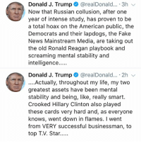 Fake, Hillary Clinton, and Life: Donald J. Trump + @realDonald...-3h  Now that Russian collusion, after one  year of intense study, has proven to be  a total hoax on the American public, the  Democrats and their lapdogs, the Fake  News Mainstream Media, are taking out  the old Ronald Reagan playbook and  screaming mental stability and  intelligence...  Donald J. Trump + @realDonald.. . 2h ﹀  ....Actually, throughout my life, my two  greatest assets have been mental  stability and being, like, really smart.  Crooked Hillary Clinton also played  these cards very hard and, as everyone  knows, went down in flames. I went  from VERY successful businessman, to PresidentTrump speaks on claims that he isn't mentally stable enough to run the country in several tweets this morning....thoughts? 🇺🇸🤔 WSHH