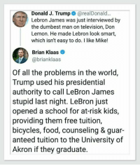 At Risk: Donald J. Trump @realDonald...  Lebron James was just interviewed by  the dumbest man on television, Don  Lemon. He made Lebron look smart,  which isn't easy to do. I like Mike!  Brian Klaas  @brianklaas  Of all the problems in the world,  Trump used his presidential  authority to call LeBron James  stupid last night. LeBron just  opened a school for at-risk kids,  providing them free tuition,  bicycles, food, counseling & guar-  anteed tuition to the University of  Akron if they graduate.