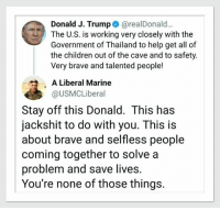 Children, Brave, and Help: Donald J. Trump@realDonald..  The U.S. is working very closely with the  Government of Thailand to help get all of  the children out of the cave and to safety  Very brave and talented people!  A Liberal Marine  @USMCLiberal  Stay off this Donald. This has  jackshit to do with you. This is  about brave and selfless people  coming together to solve a  problem and save lives.  You're none of those things.
