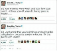 Slim Shady: Donald J. Trump  realDonald Trump  (1) Your rhymes were weak and your flow was  weird - it took you 44 years to barely grow a  beard...  RETWEETS IKES  8,520  函こ@aZna  11,348  213 AM-11 01 2017  Donald J. Trump  GreaiDonald Trump  (2) Just admit that you're jealous and acting like  a big baby because everyone knows l'M the  NEW Slim Shady!  ETWEETS IKES  6,035 1,822  219 AM-11 2017