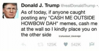 """Cash me outside howbow dat!! 😬😬😂😂 cashmeoutside howbowdat😂😂 instafunny trumptheman maga trumppence drphil fuckeryatitsfinest fuckkillary thewall: Donald J. Trump  @realDonald Trump  As of today, if anyone caught  posting any """"CASH ME OUTSIDE  HOW BOW DAH"""" memes, cash me  at the wall so I kindly place you on  the other side  boat dasavage  125K  542K Cash me outside howbow dat!! 😬😬😂😂 cashmeoutside howbowdat😂😂 instafunny trumptheman maga trumppence drphil fuckeryatitsfinest fuckkillary thewall"""