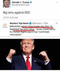 "7/11, America, and Facebook: Donald J. Trump  @realDonald Trump  Big wins against ISIS!  7/11/17, 8:23 AM  Reuters Top News@Reuters 27m  REUTERS  Baghdadi has been killed-Syrian Observatory  for Human Rights says it has ""confirmed  information""  for Human kighis says ithas centime Just thought I should share this 🇺🇸 trumplife trumpmemes liberals libbys democraps liberallogic liberal maga conservative constitution presidenttrump resist thetypicalliberal typicalliberal merica america stupiddemocrats donaldtrump trump2016 patriot trump yeeyee presidentdonaldtrump draintheswamp makeamericagreatagain trumptrain triggered CHECK OUT MY WEBSITE AND STORE!🌐 thetypicalliberal.net-store 🥇Join our closed group on Facebook. For top fans only: Right Wing Savages🥇 Add me on Snapchat and get to know me. Don't be a stranger: thetypicallibby Partners: @theunapologeticpatriot 🇺🇸 @too_savage_for_democrats 🐍 @thelastgreatstand 🇺🇸 @always.right 🐘 @keepamerica.usa ☠️ @republicangirlapparel 🎀 @drunkenrepublican 🍺 TURN ON POST NOTIFICATIONS! Make sure to check out our joint Facebook - Right Wing Savages Joint Instagram - @rightwingsavages"
