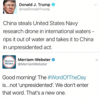 """Drone, Memes, and China: Donald J. Trump  @realDonald Trump  China steals United States Navy  research drone in international waters  rips it out of water and takes it to China  in unpresidented act.  Merriam  Merriam-Webster  Webster  @Merriam Webster  Good morning! The  #WordOfTheDay  is...not unpresidented. We don't enter  that word. That's a new one. The popular vote shows that most Americans would like to """"unpresident"""" him. #spelling #unpresidented #unprecedented"""