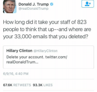 Memes, 🤖, and Staff: Donald J. Trump  @realDonald Trump  How long did it take your staff of 823  people to think that up--and where are  your 33,000 emails that you deleted?  Hillary Clinton  @Hillary Clinton  Delete your account. twitter.com/  realDonald Trum...  6/9/16, 4:40 PM  67.6K  RETWEETS  93.3K  LIKES Donald Trump fires back at Hillary Clinton's tweet quoting him! 👀