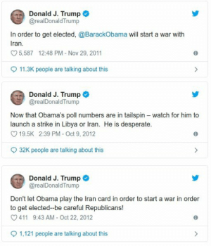 It's almost like he's projecting.: Donald J. Trump  @realDonald Trump  In order to get elected, @BarackObama will start a war with  Iran  5,587 12:48 PM Nov 29, 2011  11.3K people are talking about this  Donald J. Trump  @realDonald Trump  Now that Obama's poll numbers are in tailspin watch for him to  launch a strike in Libya or Iran. He is desperate.  O 19.5K 2:39 PM - Oct 9, 2012  32K people are talking about this  Donald J. Trump  @realDonaldTrump  Don't let Obama play the Iran card in order to start a war in order  to get elected-be careful Republicans!  411 9:43 AM - Oct 22, 2012  1,121 people are talking about this It's almost like he's projecting.