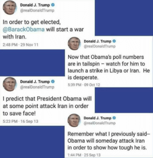 Oh, the hypocrisy...: Donald J. Trump  @realDonald Trump  In order to get elected,  @BarackObama will start a war  with Iran.  Donald J. Trump O  @realDonaldTrump  2:48 PM 29 Nov 11  Now that Obama's poll numbers  are in tailspin - watch for him to  launch a strike in Libya or Iran. He  is desperate.  Donald J. Trump  @realDonaldTrump  5:39 PM 09 Oct 12  I predict that President Obama will  at some point attack Iran in order  to save face!  Donald J. Trump  @realDonaldTrump  5:23 PM 16 Sep 13  Remember what I previously said-  Obama will someday attack Iran  in order to show how tough he is.  1:44 PM 25 Sep 13 Oh, the hypocrisy...