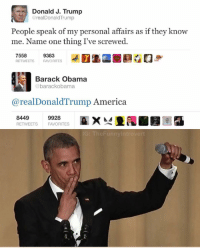 """Dank Memes, Driver, and Trucking: Donald J. Trump  @realDonald Trump  People speak of my personal affairs as if they know  me. Name one thing I've screwed  7558  9383  RETWEETS  FAVORITES  Barack Obama  barackobama  areal Donald Trump America  8449  9928  RETWEETS FAVORITES  TheFunnylntrove BARACK O'SAVAGE """"Ok Libtard"""" Thanks Randy, truck driver from Ohio, I appreciate it bro"""